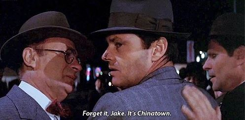 Forget it, Jake. It's Chinatown